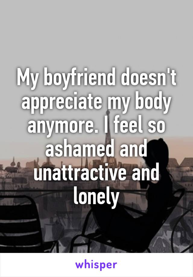My boyfriend doesn't appreciate my body anymore. I feel so ashamed and unattractive and lonely