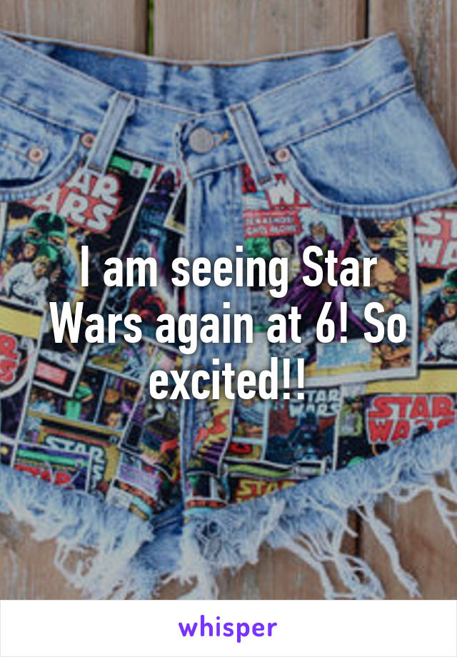 I am seeing Star Wars again at 6! So excited!!