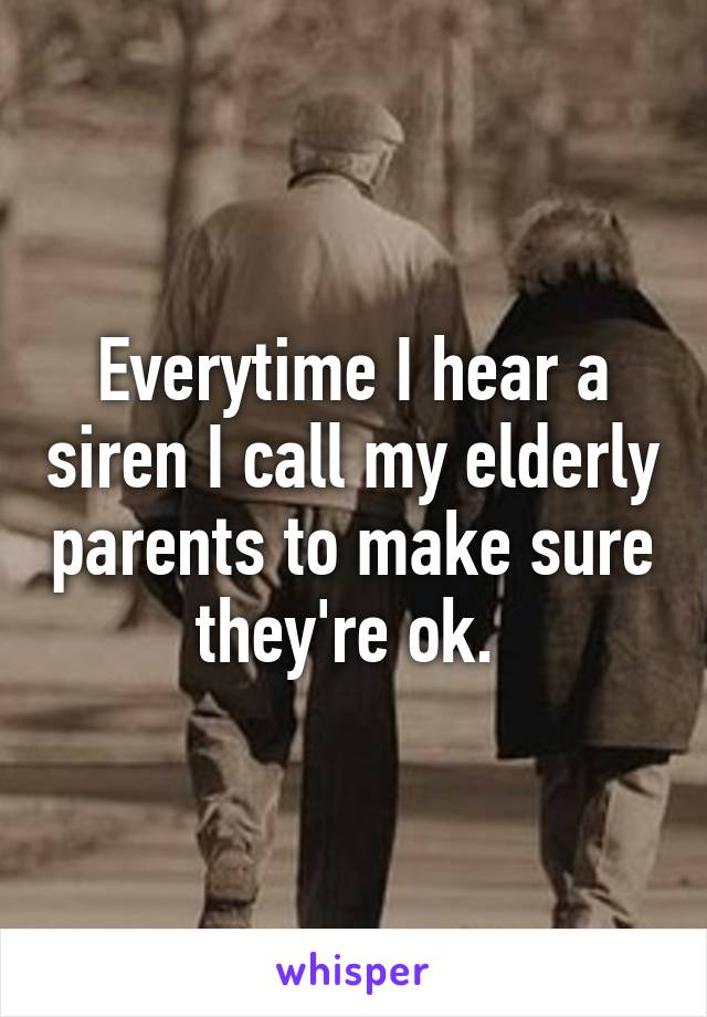 Everytime I hear a siren I call my elderly parents to make sure they're ok.