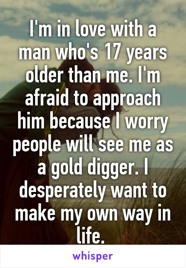 I'm in love with a man who's 17 years older than me. I'm afraid to approach him because I worry people will see me as a gold digger. I desperately want to make my own way in life.