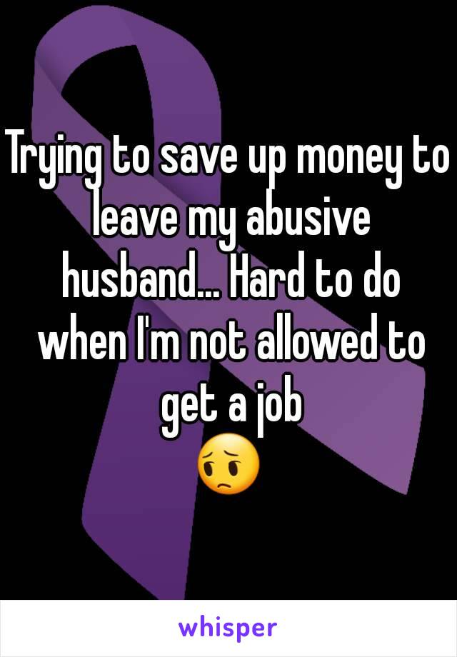 Trying to save up money to leave my abusive husband... Hard to do when I'm not allowed to get a job 😔