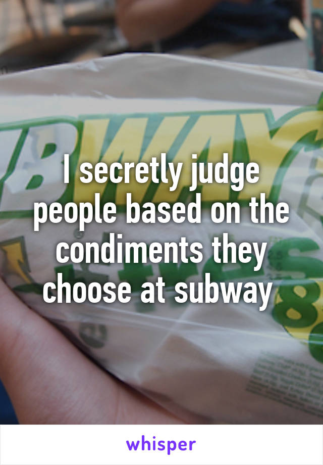 I secretly judge people based on the condiments they choose at subway