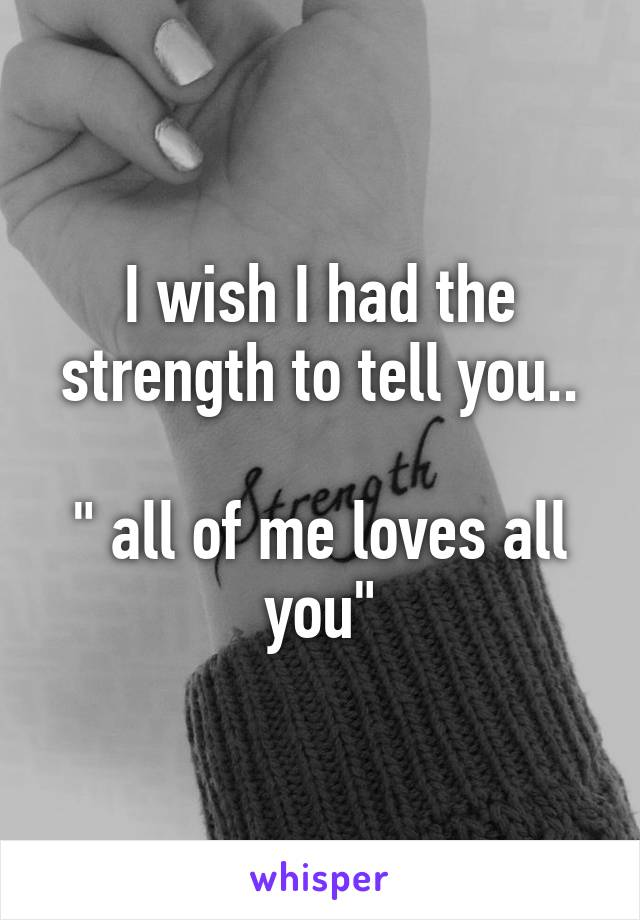 """I wish I had the strength to tell you..  """" all of me loves all you"""""""