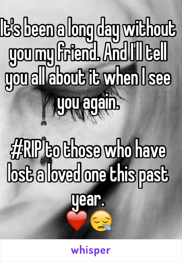 It's been a long day without you my friend. And I'll tell you all about it when I see you again.   #RIP to those who have lost a loved one this past year.  ❤️😪