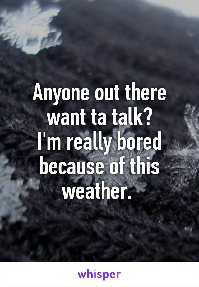 Anyone out there want ta talk? I'm really bored because of this weather.