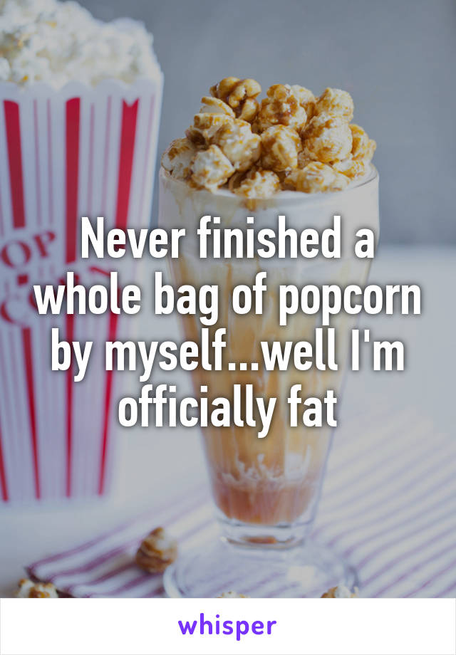 Never finished a whole bag of popcorn by myself...well I'm officially fat