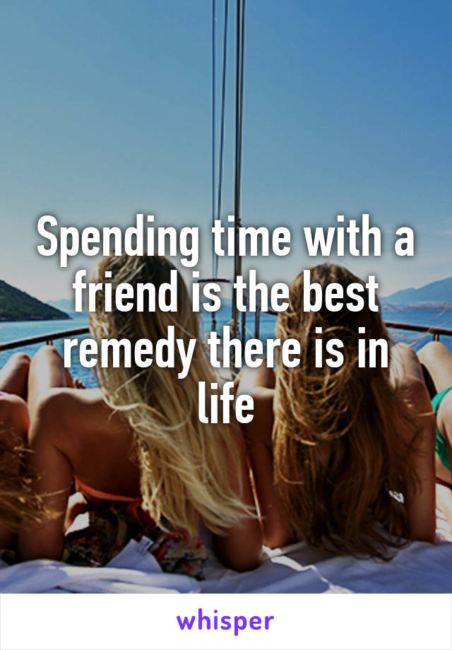 Spending time with a friend is the best remedy there is in life