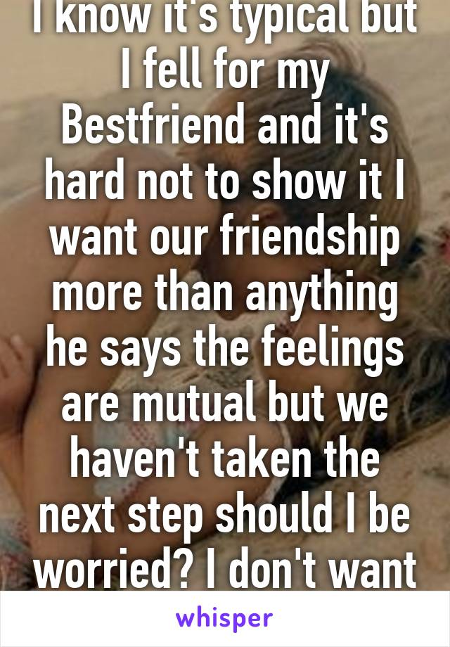 I know it's typical but I fell for my Bestfriend and it's hard not to show it I want our friendship more than anything he says the feelings are mutual but we haven't taken the next step should I be worried? I don't want things to be awkward