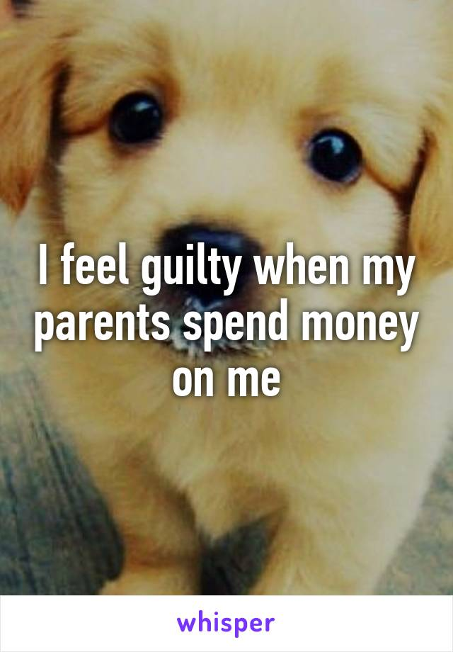 I feel guilty when my parents spend money on me