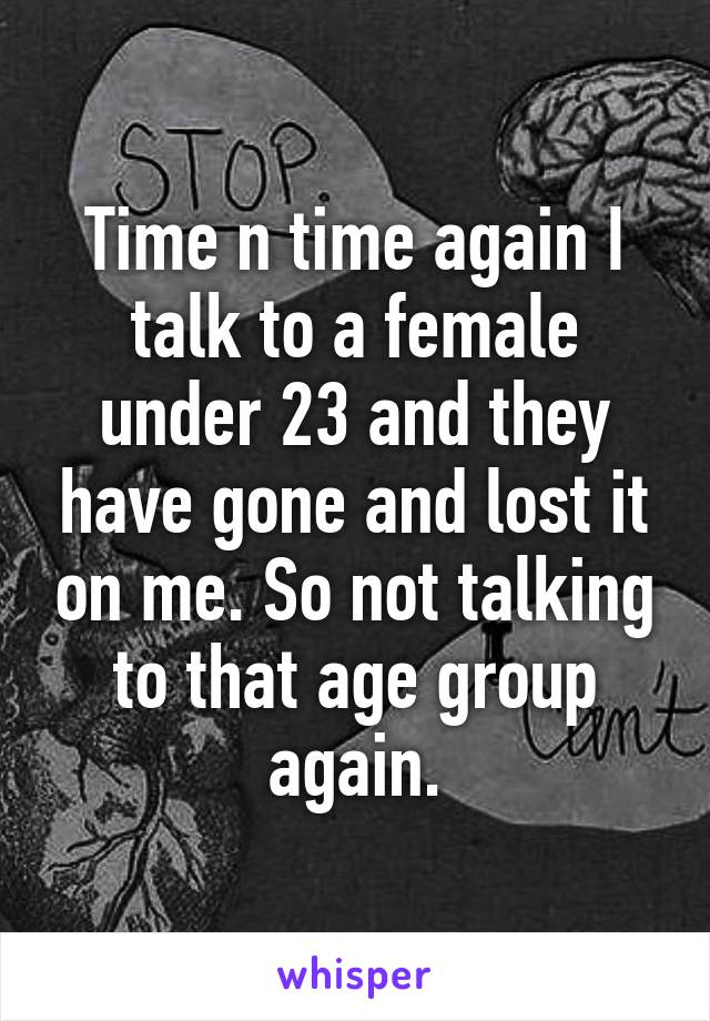 Time n time again I talk to a female under 23 and they have gone and lost it on me. So not talking to that age group again.