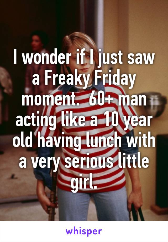 I wonder if I just saw a Freaky Friday moment.  60+ man acting like a 10 year old having lunch with a very serious little girl.