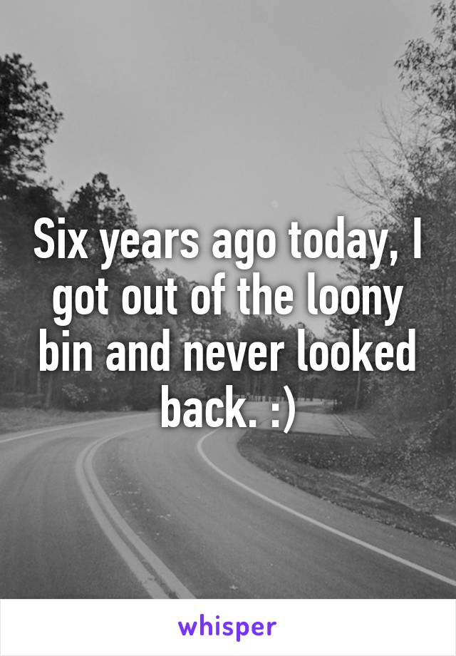 Six years ago today, I got out of the loony bin and never looked back. :)