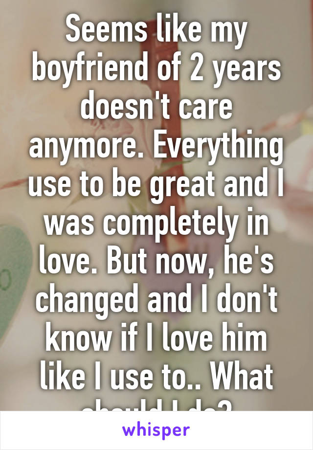 Seems like my boyfriend of 2 years doesn't care anymore. Everything use to be great and I was completely in love. But now, he's changed and I don't know if I love him like I use to.. What should I do?