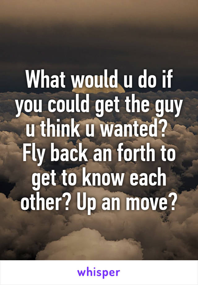 What would u do if you could get the guy u think u wanted?  Fly back an forth to get to know each other? Up an move?