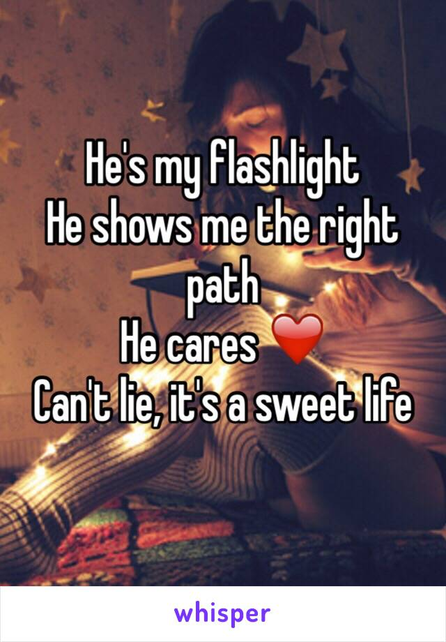 He's my flashlight  He shows me the right path He cares ❤️ Can't lie, it's a sweet life