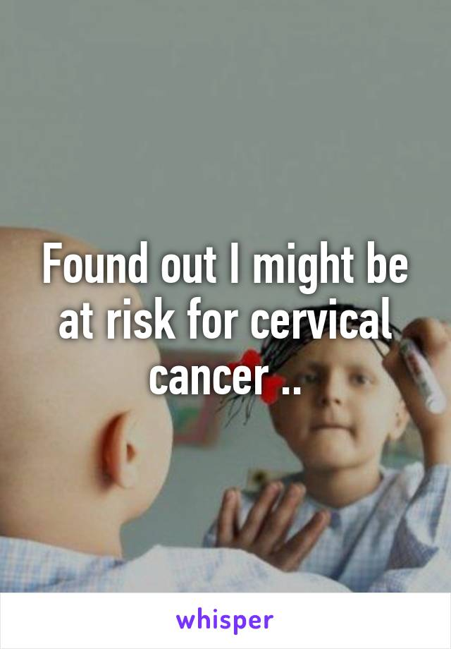 Found out I might be at risk for cervical cancer ..