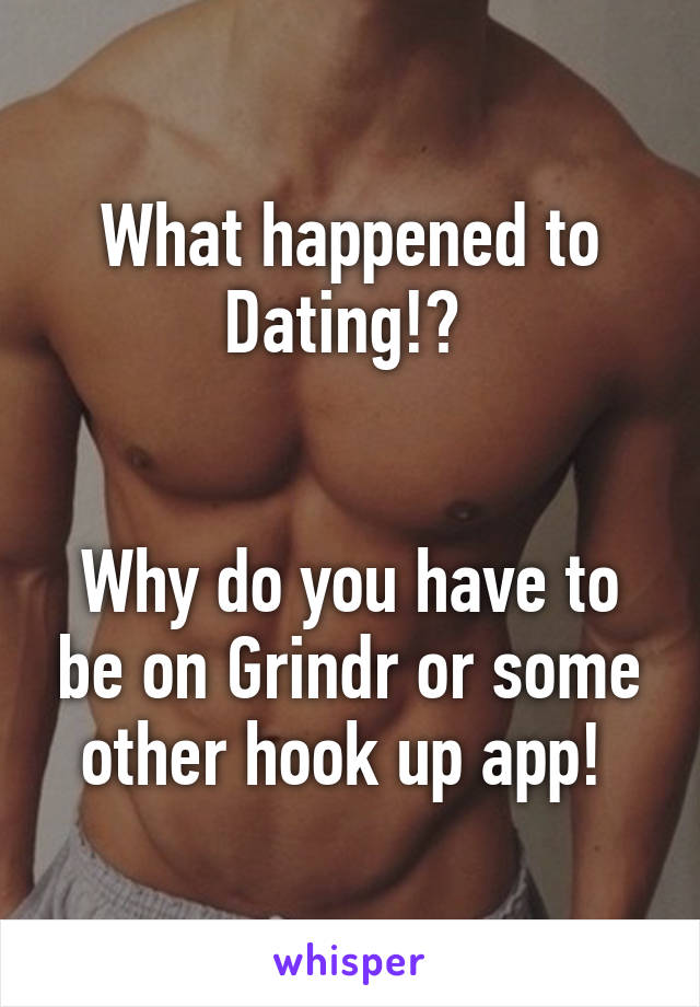 What happened to Dating!?    Why do you have to be on Grindr or some other hook up app!