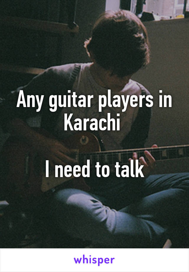 Any guitar players in Karachi   I need to talk
