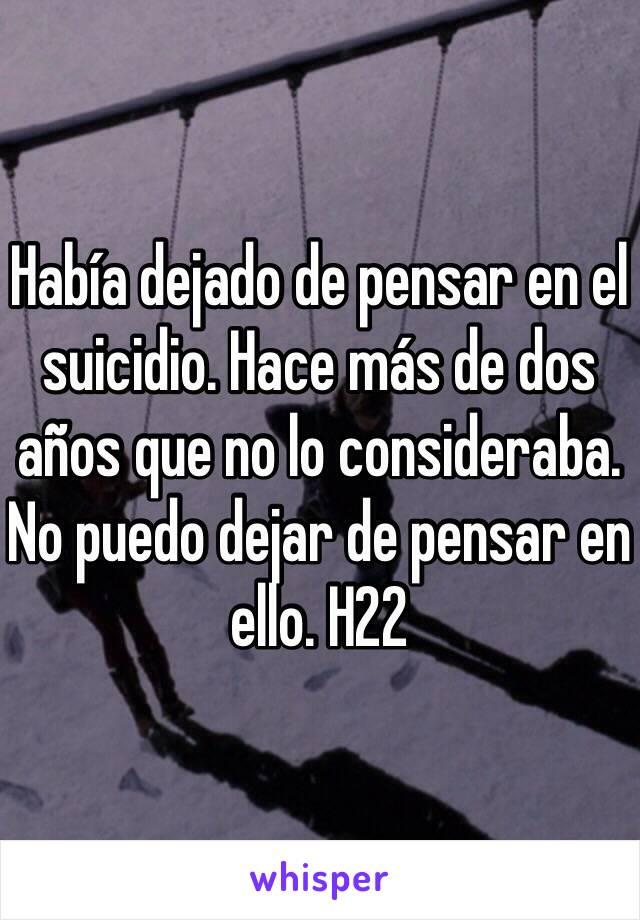 Había dejado de pensar en el suicidio. Hace más de dos años que no lo consideraba. No puedo dejar de pensar en ello. H22