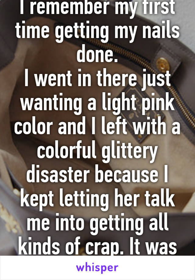 I remember my first time getting my nails done. I went in there just wanting a light pink color and I left with a colorful glittery disaster because I kept letting her talk me into getting all kinds of crap. It was so ugly.