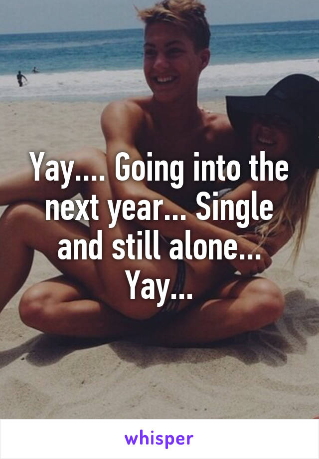 Yay.... Going into the next year... Single and still alone... Yay...