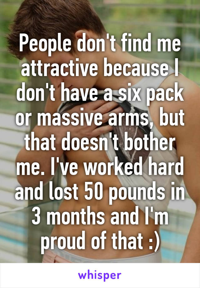 People don't find me attractive because I don't have a six pack or massive arms, but that doesn't bother me. I've worked hard and lost 50 pounds in 3 months and I'm proud of that :)