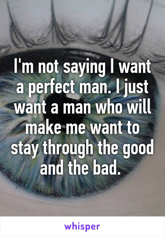 I'm not saying I want a perfect man. I just want a man who will make me want to stay through the good and the bad.