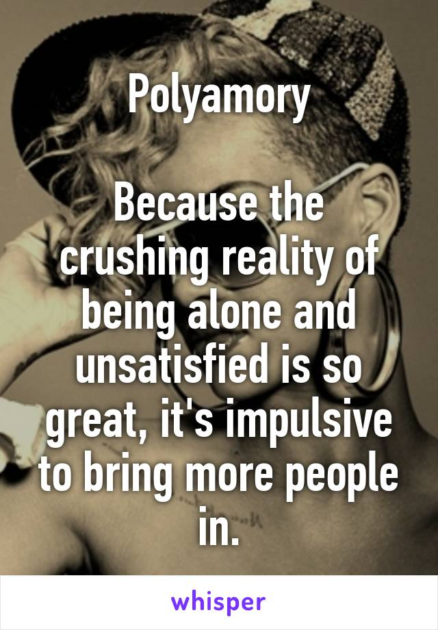 Polyamory  Because the crushing reality of being alone and unsatisfied is so great, it's impulsive to bring more people in.