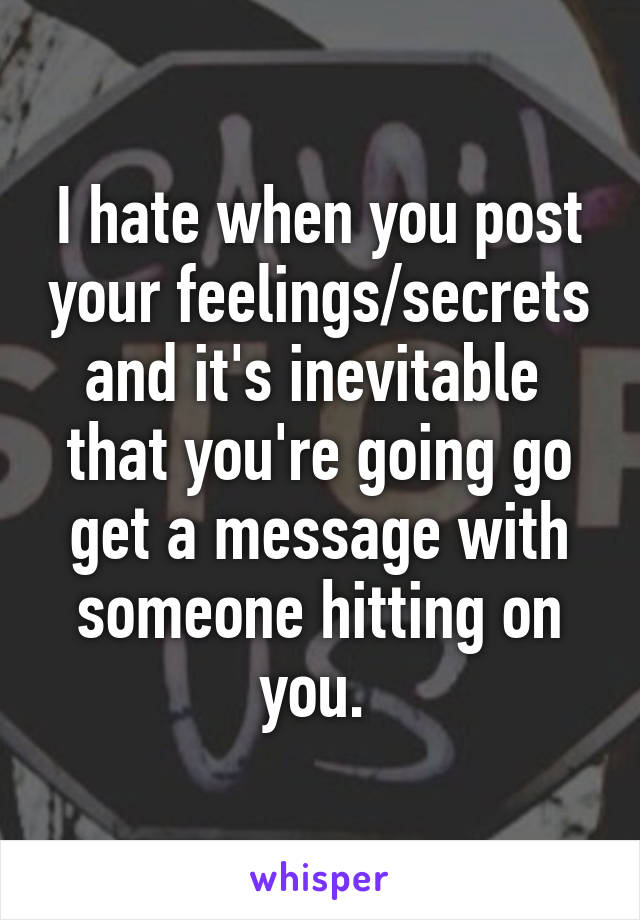 I hate when you post your feelings/secrets and it's inevitable  that you're going go get a message with someone hitting on you.