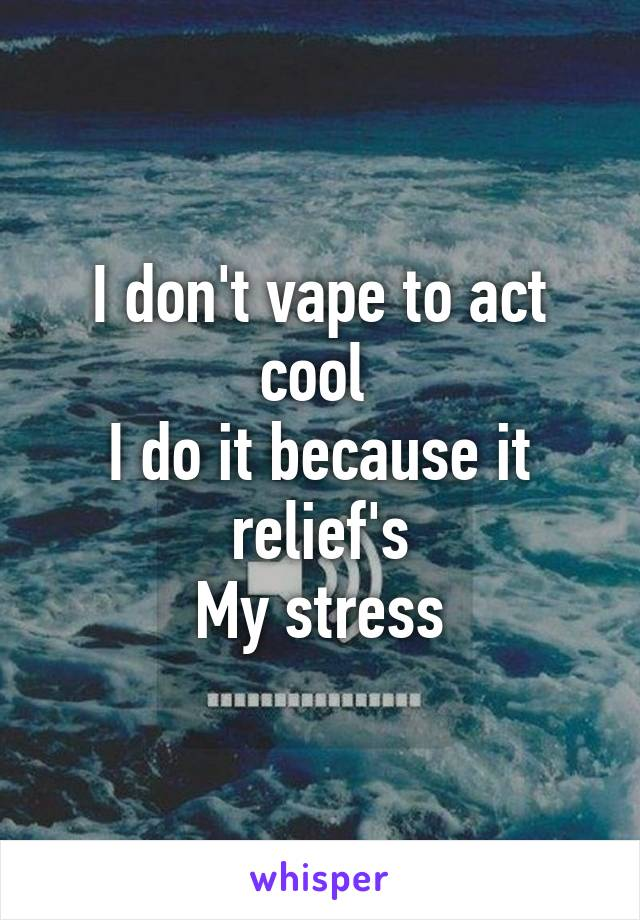 I don't vape to act cool  I do it because it relief's My stress
