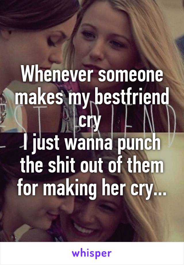 Whenever someone makes my bestfriend cry  I just wanna punch the shit out of them for making her cry...