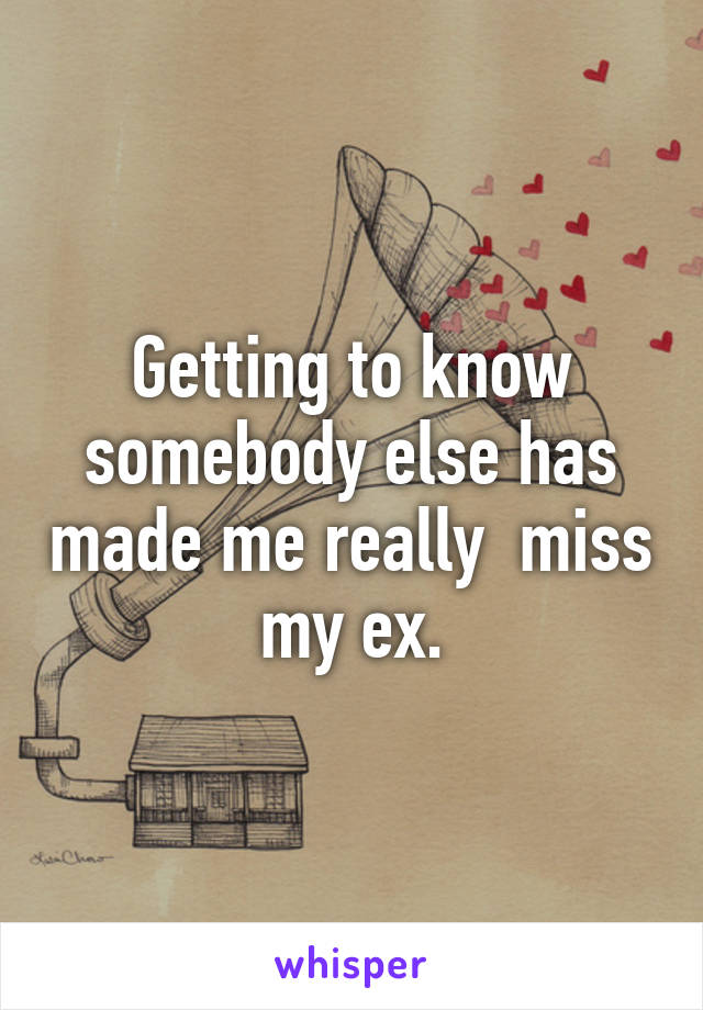 Getting to know somebody else has made me really  miss my ex.