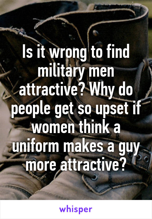 Is it wrong to find military men attractive? Why do people get so upset if women think a uniform makes a guy more attractive?