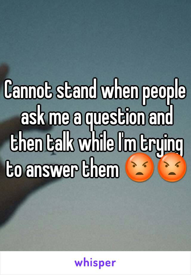 Cannot stand when people ask me a question and then talk while I'm trying to answer them 😡😡