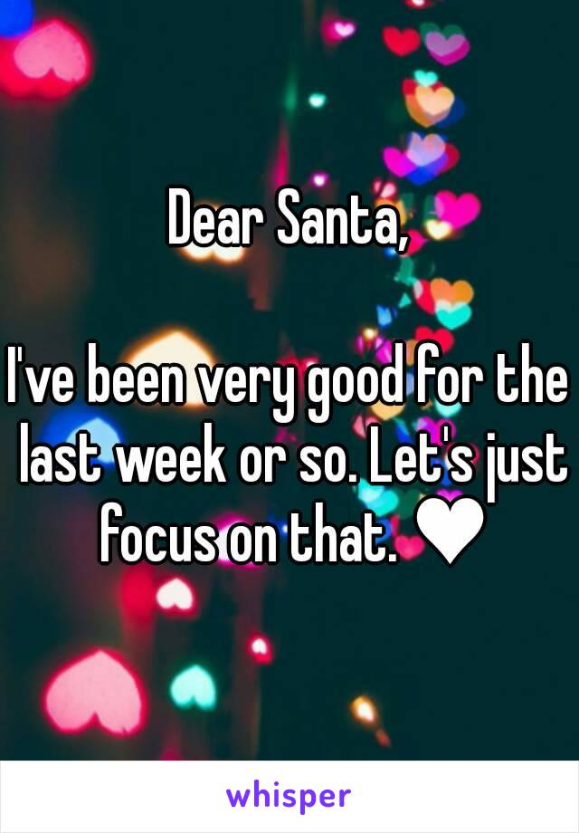Dear Santa,  I've been very good for the last week or so. Let's just focus on that. ♥
