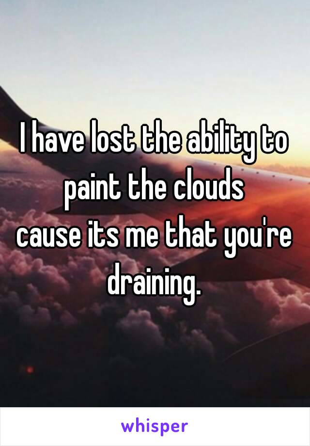 I have lost the ability to paint the clouds  cause its me that you're draining.