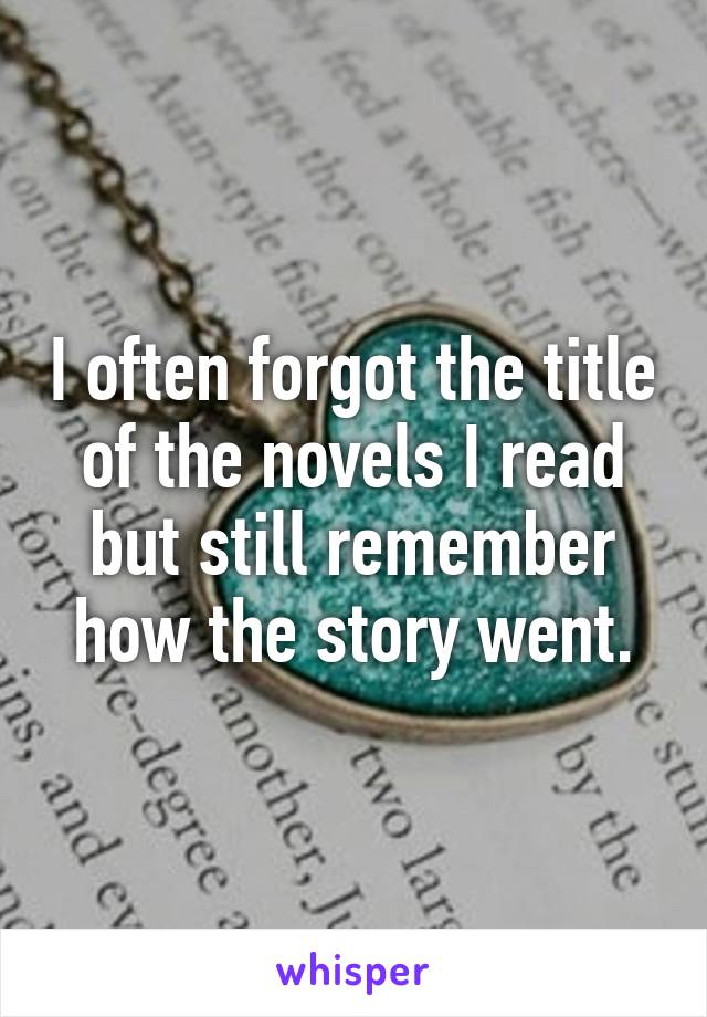 I often forgot the title of the novels I read but still remember how the story went.