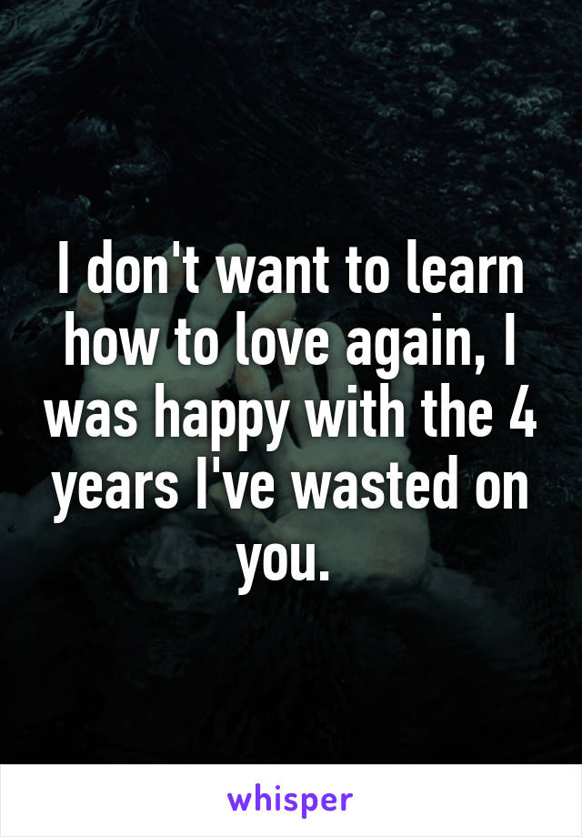 I don't want to learn how to love again, I was happy with the 4 years I've wasted on you.