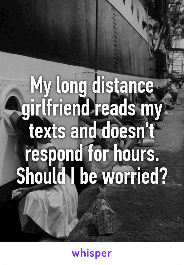 My long distance girlfriend reads my texts and doesn't respond for hours. Should I be worried?