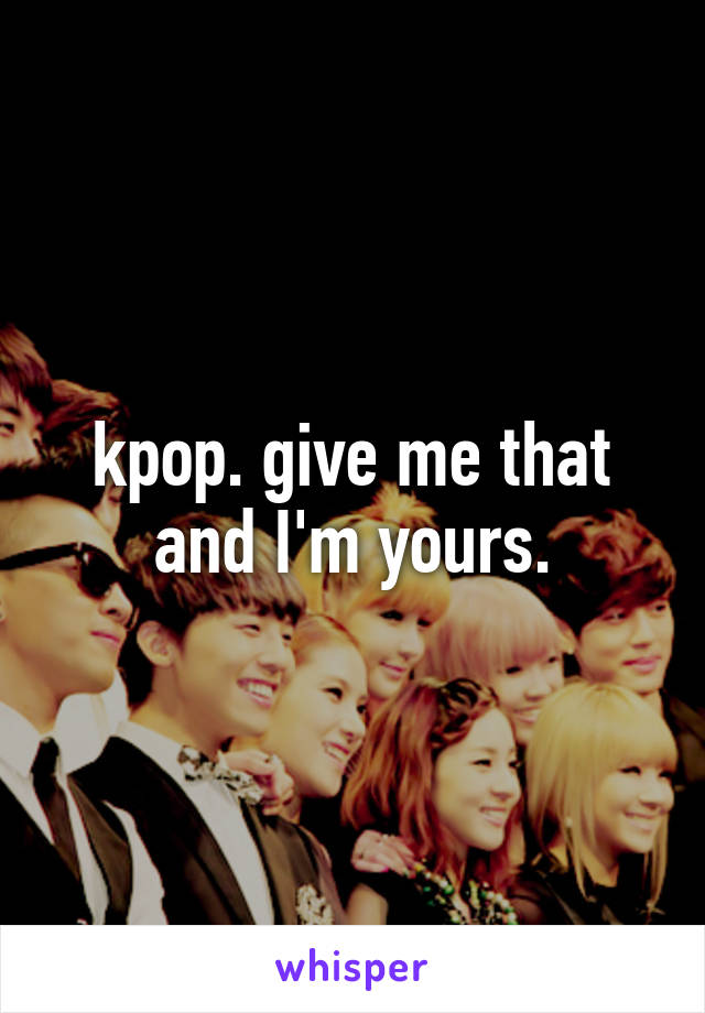 kpop. give me that and I'm yours.