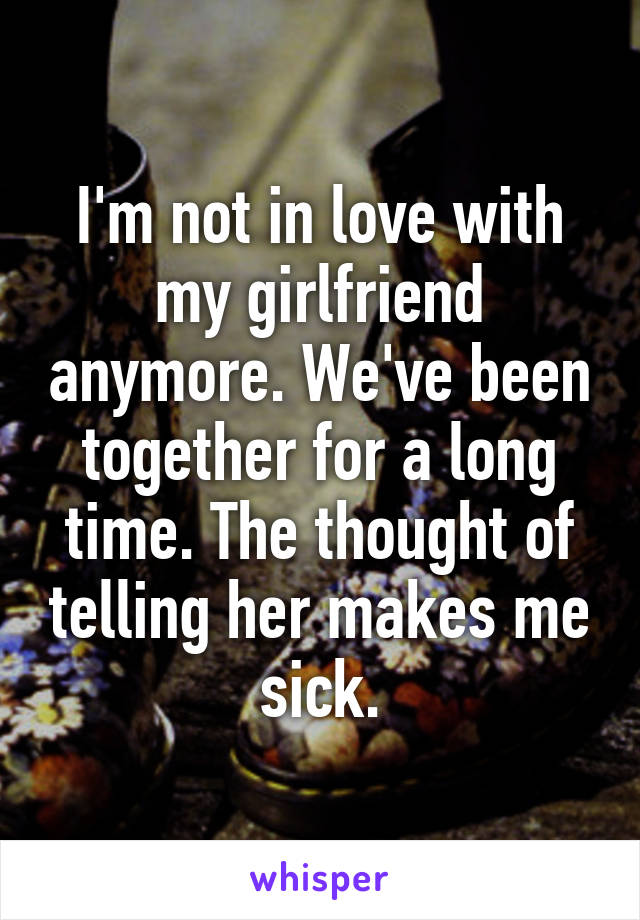 I'm not in love with my girlfriend anymore. We've been together for a long time. The thought of telling her makes me sick.