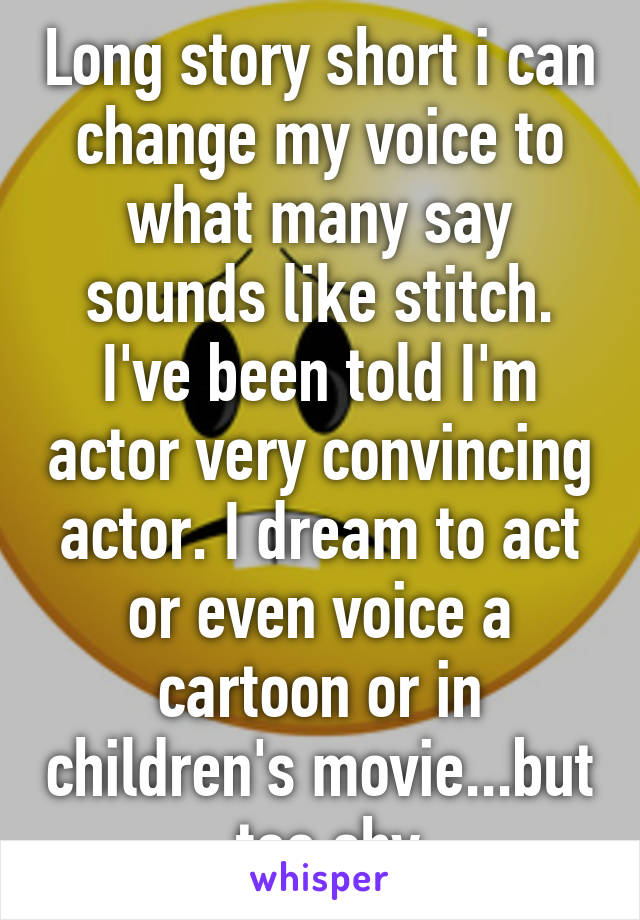 Long story short i can change my voice to what many say sounds like stitch. I've been told I'm actor very convincing actor. I dream to act or even voice a cartoon or in children's movie...but  too shy
