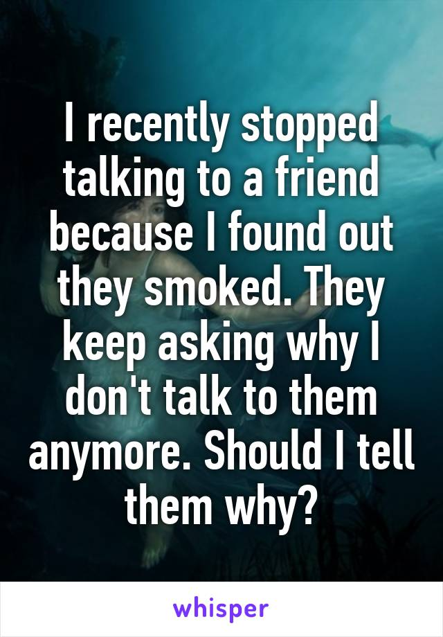 I recently stopped talking to a friend because I found out they smoked. They keep asking why I don't talk to them anymore. Should I tell them why?