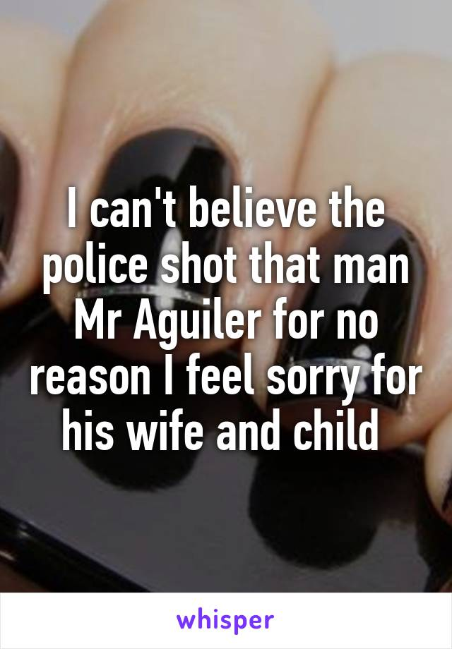 I can't believe the police shot that man Mr Aguiler for no reason I feel sorry for his wife and child