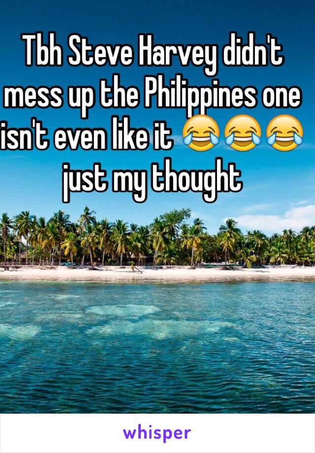 Tbh Steve Harvey didn't mess up the Philippines one isn't even like it 😂😂😂 just my thought