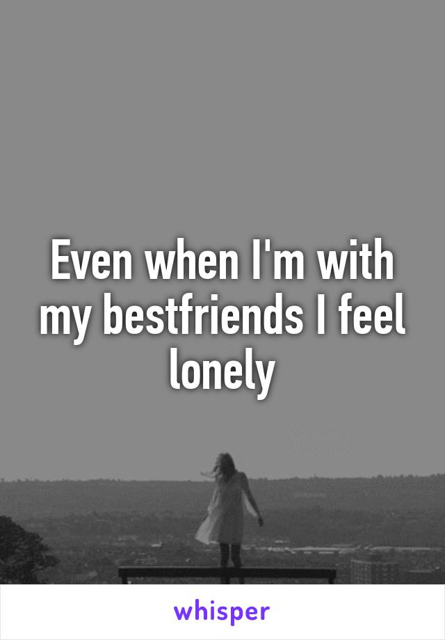 Even when I'm with my bestfriends I feel lonely