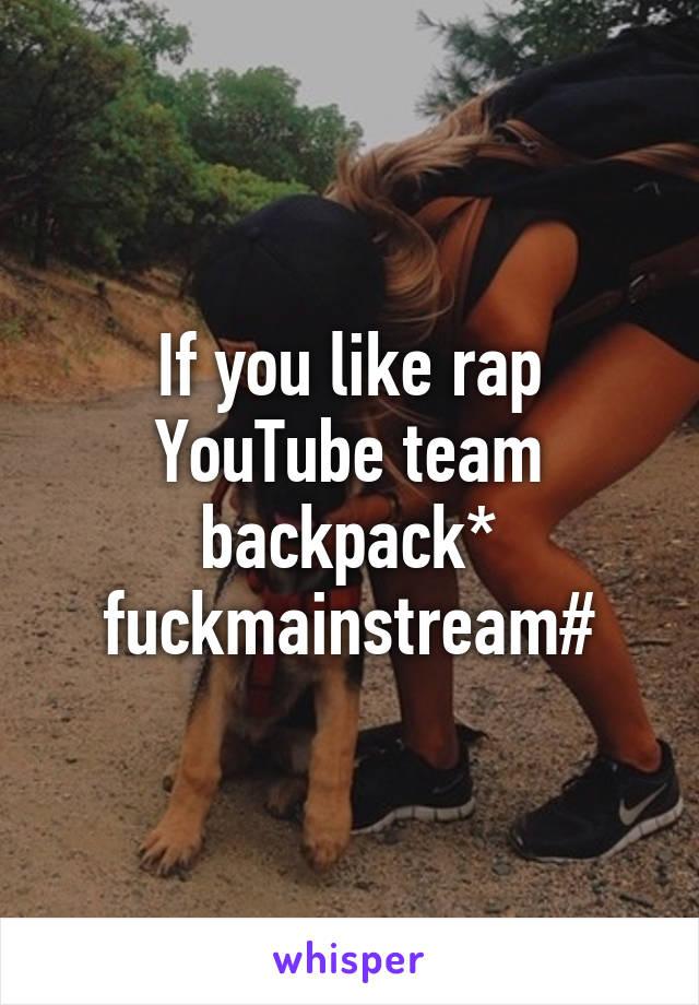 If you like rap YouTube team backpack* fuckmainstream#