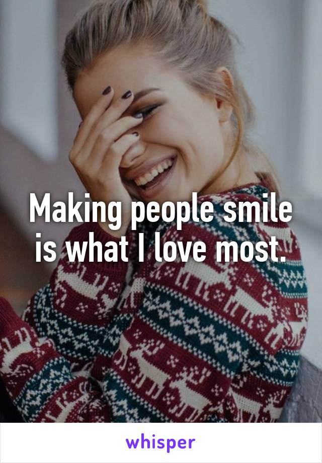 Making people smile is what I love most.