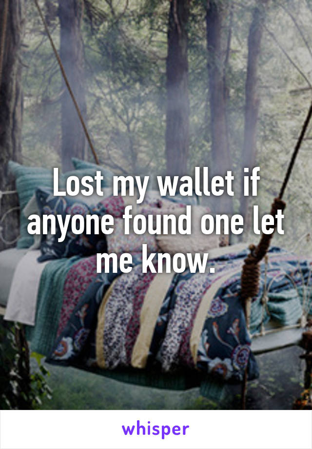 Lost my wallet if anyone found one let me know.
