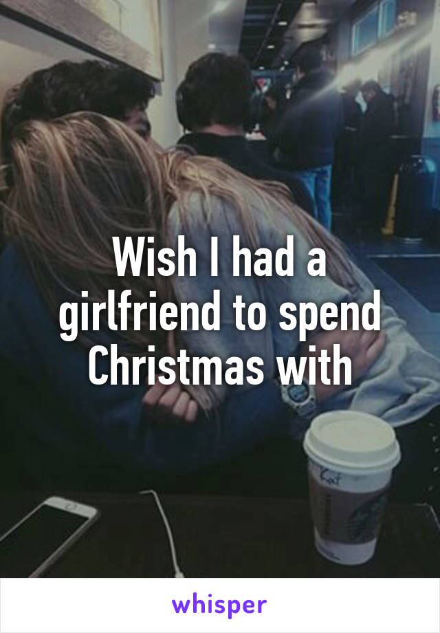 Wish I had a girlfriend to spend Christmas with